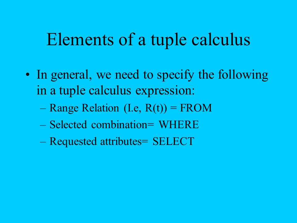 Elements of a tuple calculus In general, we need to specify the following in a tuple calculus expression: –Range Relation (I.e, R(t)) = FROM –Selected