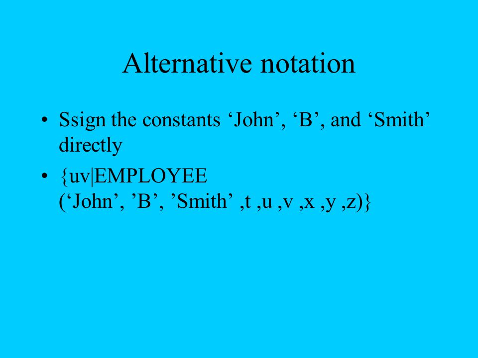 Alternative notation Ssign the constants 'John', 'B', and 'Smith' directly {uv|EMPLOYEE ('John', 'B', 'Smith',t,u,v,x,y,z)}
