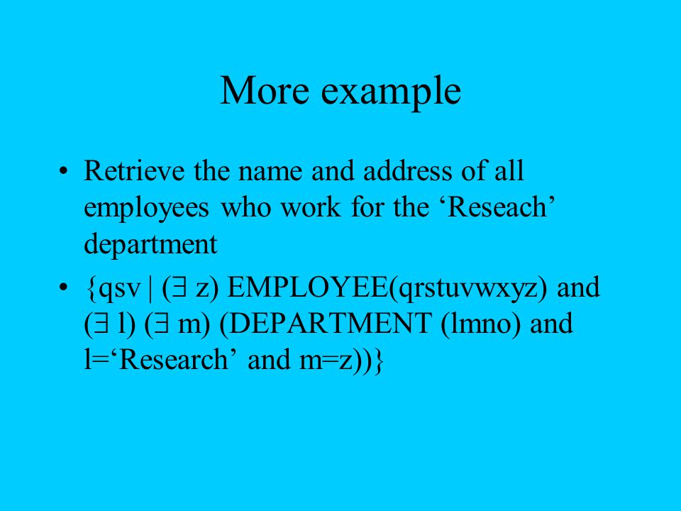 More example Retrieve the name and address of all employees who work for the 'Reseach' department {qsv | (  z) EMPLOYEE(qrstuvwxyz) and (  l) (  m)