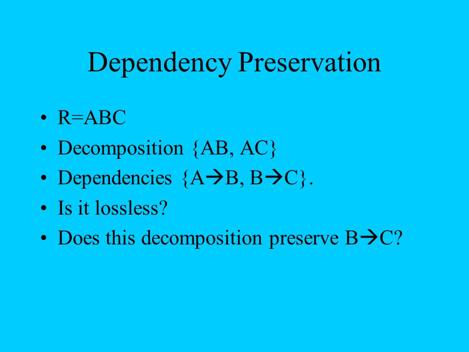 Dependency Preservation R=ABC Decomposition {AB, AC} Dependencies {A  B, B  C}. Is it lossless? Does this decomposition preserve B  C?