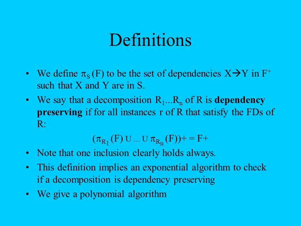 Definitions We define  S (F) to be the set of dependencies X  Y in F + such that X and Y are in S. We say that a decomposition R 1...R n of R is dep