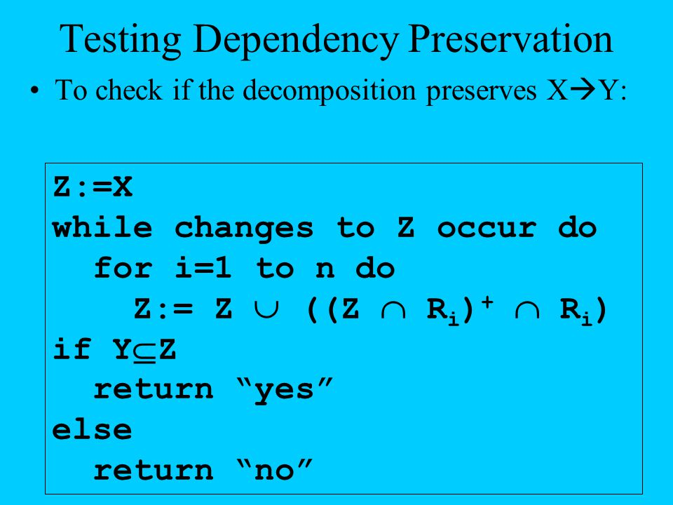 Testing Dependency Preservation To check if the decomposition preserves X  Y: Z:=X while changes to Z occur do for i=1 to n do Z:= Z  ((Z  R i ) +