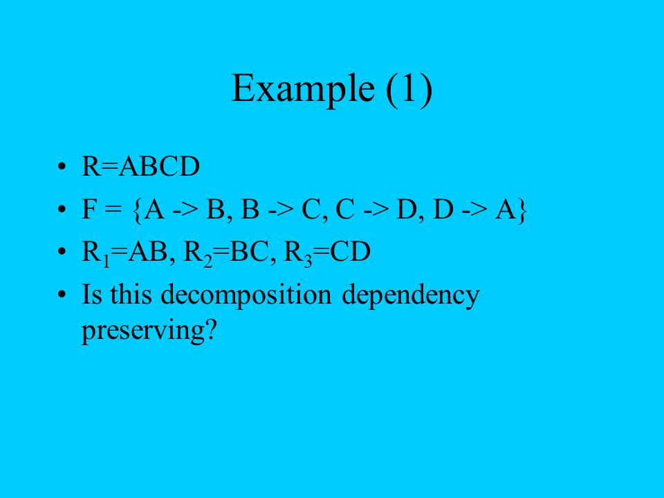 Example (1) R=ABCD F = {A -> B, B -> C, C -> D, D -> A} R 1 =AB, R 2 =BC, R 3 =CD Is this decomposition dependency preserving?