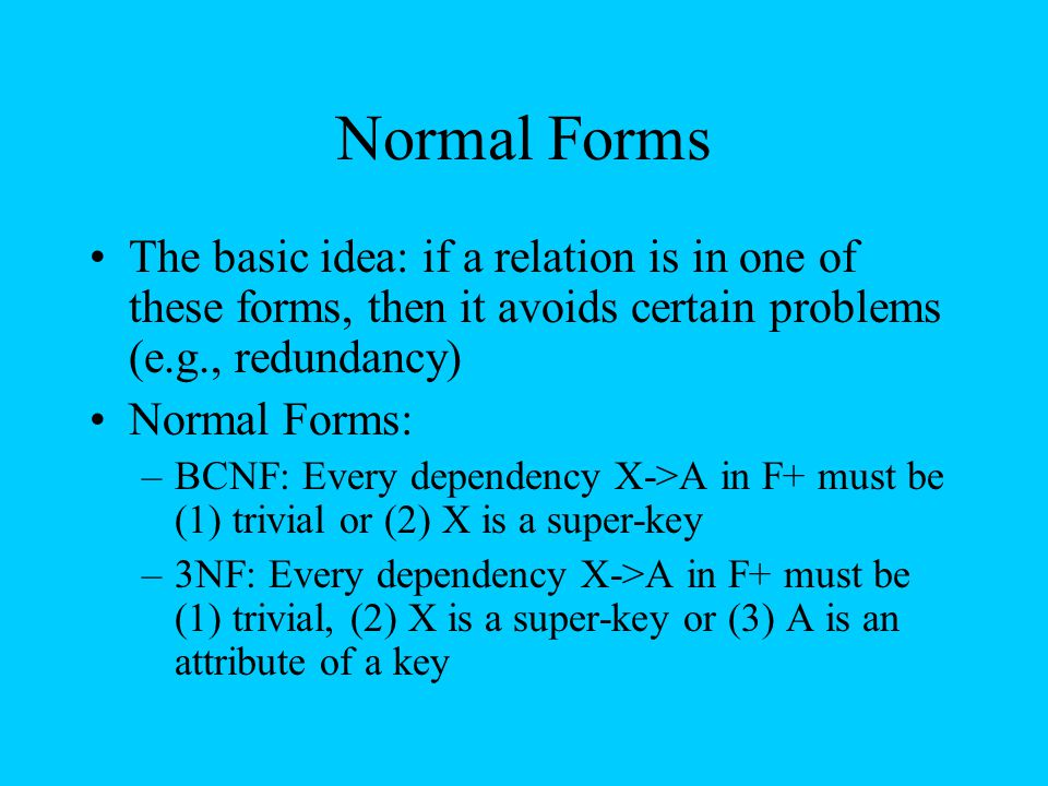 Normal Forms The basic idea: if a relation is in one of these forms, then it avoids certain problems (e.g., redundancy) Normal Forms: –BCNF: Every dep