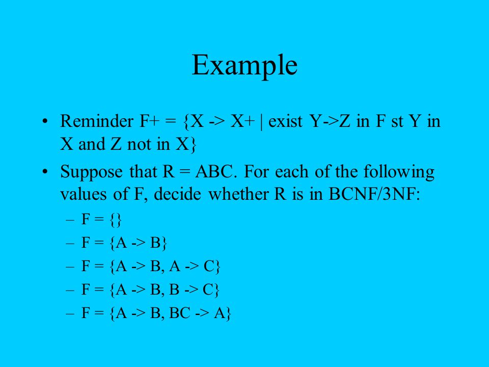 Example Reminder F+ = {X -> X+ | exist Y->Z in F st Y in X and Z not in X} Suppose that R = ABC. For each of the following values of F, decide whether