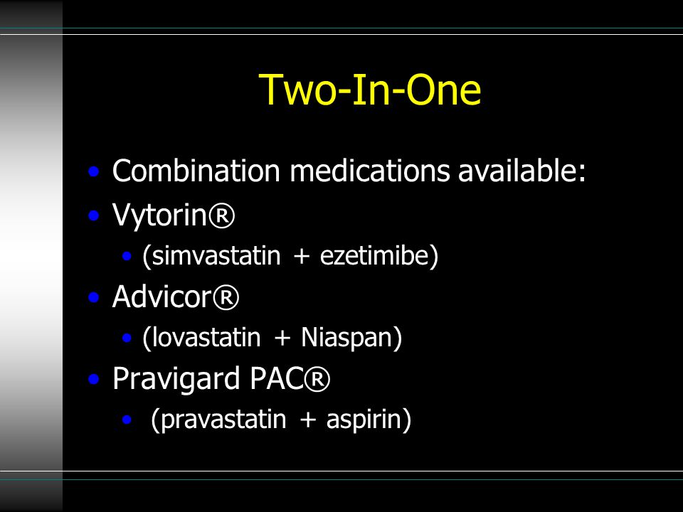 Two-In-One Combination medications available: Vytorin® (simvastatin + ezetimibe) Advicor® (lovastatin + Niaspan) Pravigard PAC® (pravastatin + aspirin