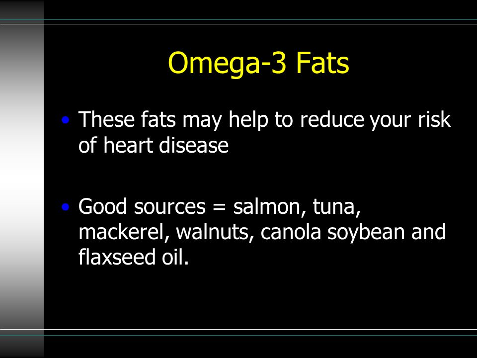 Omega-3 Fats These fats may help to reduce your risk of heart disease Good sources = salmon, tuna, mackerel, walnuts, canola soybean and flaxseed oil.
