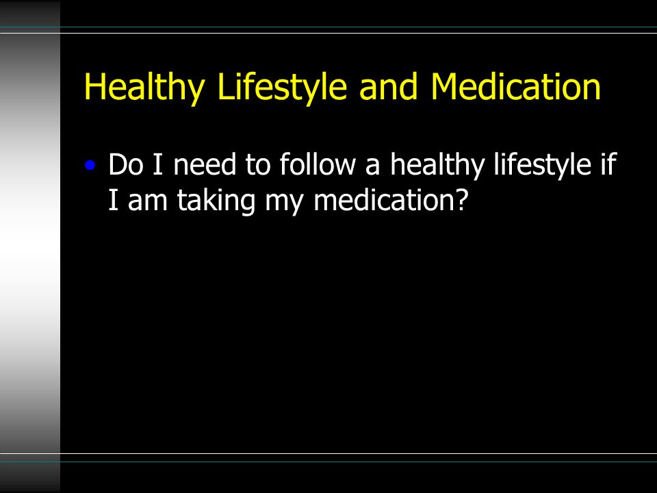 Healthy Lifestyle and Medication Do I need to follow a healthy lifestyle if I am taking my medication?