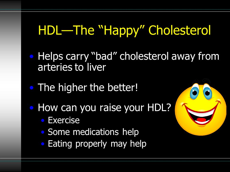 "HDL—The ""Happy"" Cholesterol Helps carry ""bad"" cholesterol away from arteries to liver The higher the better! How can you raise your HDL? Exercise Some"