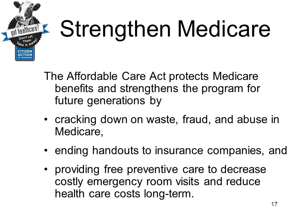 Strengthen Medicare The Affordable Care Act protects Medicare benefits and strengthens the program for future generations by cracking down on waste, f