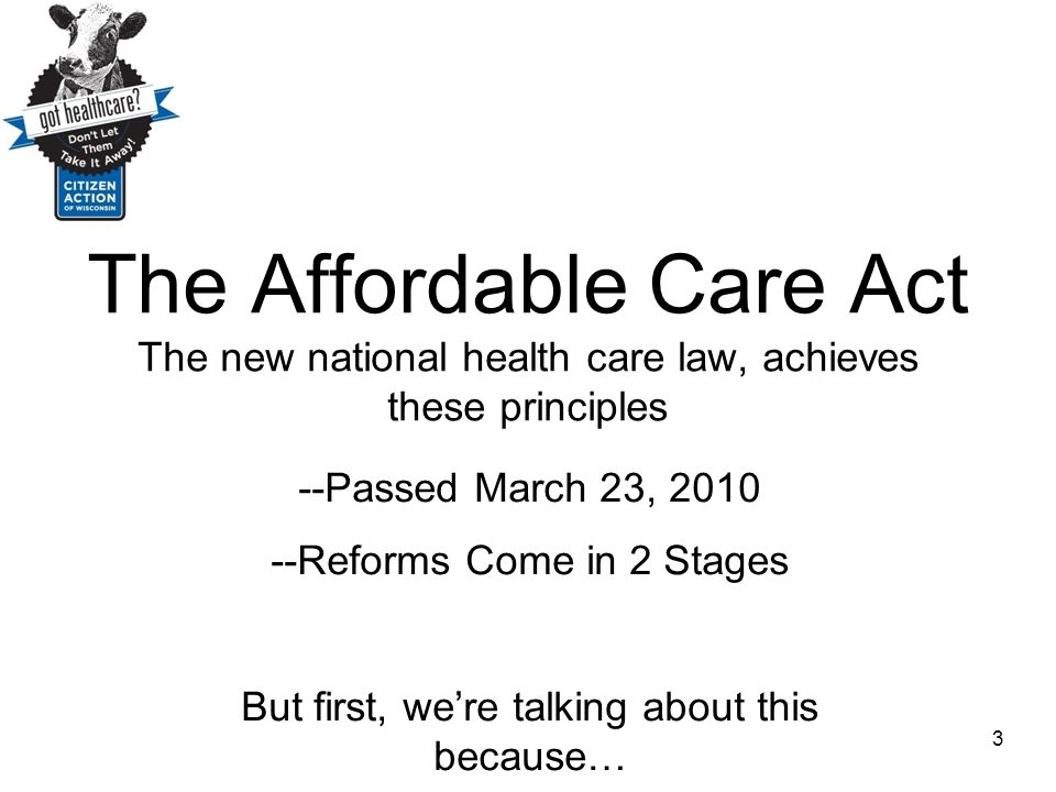 The Affordable Care Act The new national health care law, achieves these principles --Passed March 23, 2010 --Reforms Come in 2 Stages But first, we'r