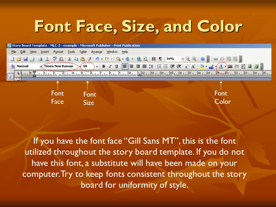 Font Face, Size, and Color Font Face Font Size Font Color If you have the font face Gill Sans MT , this is the font utilized throughout the story board template.