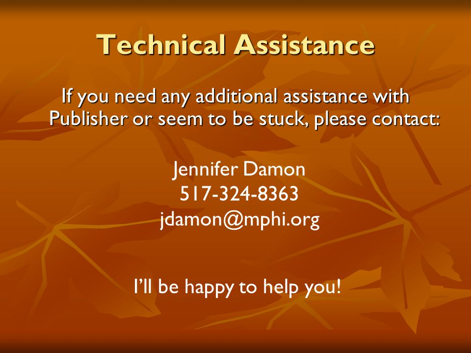 Technical Assistance If you need any additional assistance with Publisher or seem to be stuck, please contact: Jennifer Damon 517-324-8363 jdamon@mphi.org I'll be happy to help you!