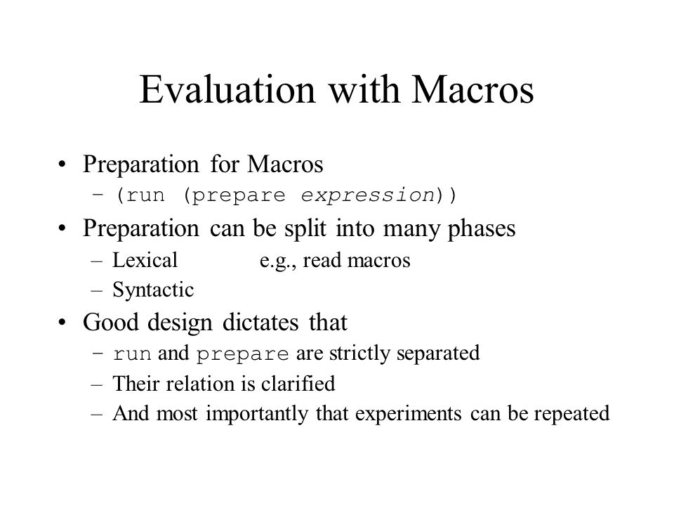 Evaluation with Macros Preparation for Macros –(run (prepare expression)) Preparation can be split into many phases –Lexicale.g., read macros –Syntactic Good design dictates that –run and prepare are strictly separated –Their relation is clarified –And most importantly that experiments can be repeated