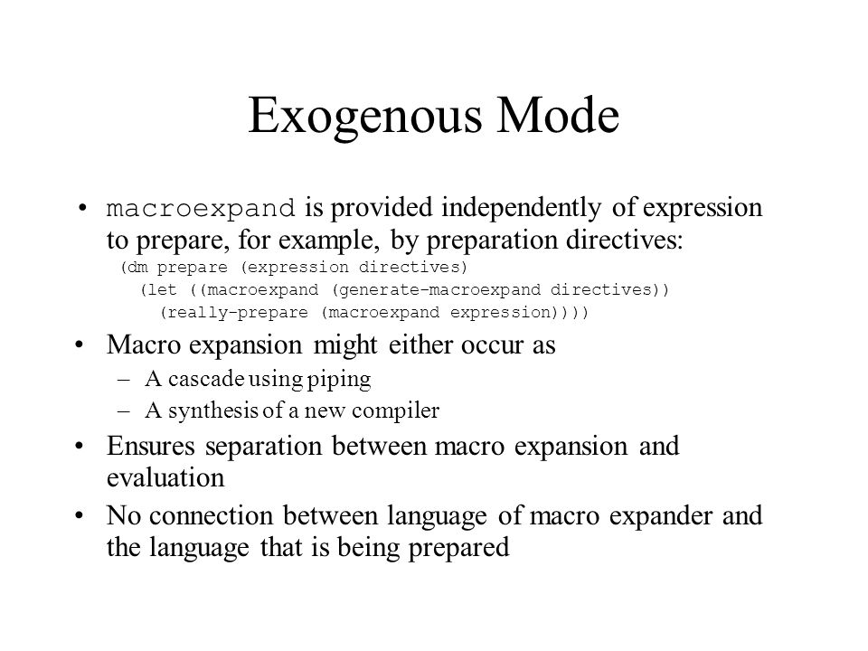 Exogenous Mode macroexpand is provided independently of expression to prepare, for example, by preparation directives: (dm prepare (expression directives) (let ((macroexpand (generate-macroexpand directives)) (really-prepare (macroexpand expression)))) Macro expansion might either occur as –A cascade using piping –A synthesis of a new compiler Ensures separation between macro expansion and evaluation No connection between language of macro expander and the language that is being prepared