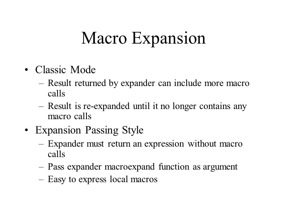 Macro Expansion Classic Mode –Result returned by expander can include more macro calls –Result is re-expanded until it no longer contains any macro calls Expansion Passing Style –Expander must return an expression without macro calls –Pass expander macroexpand function as argument –Easy to express local macros
