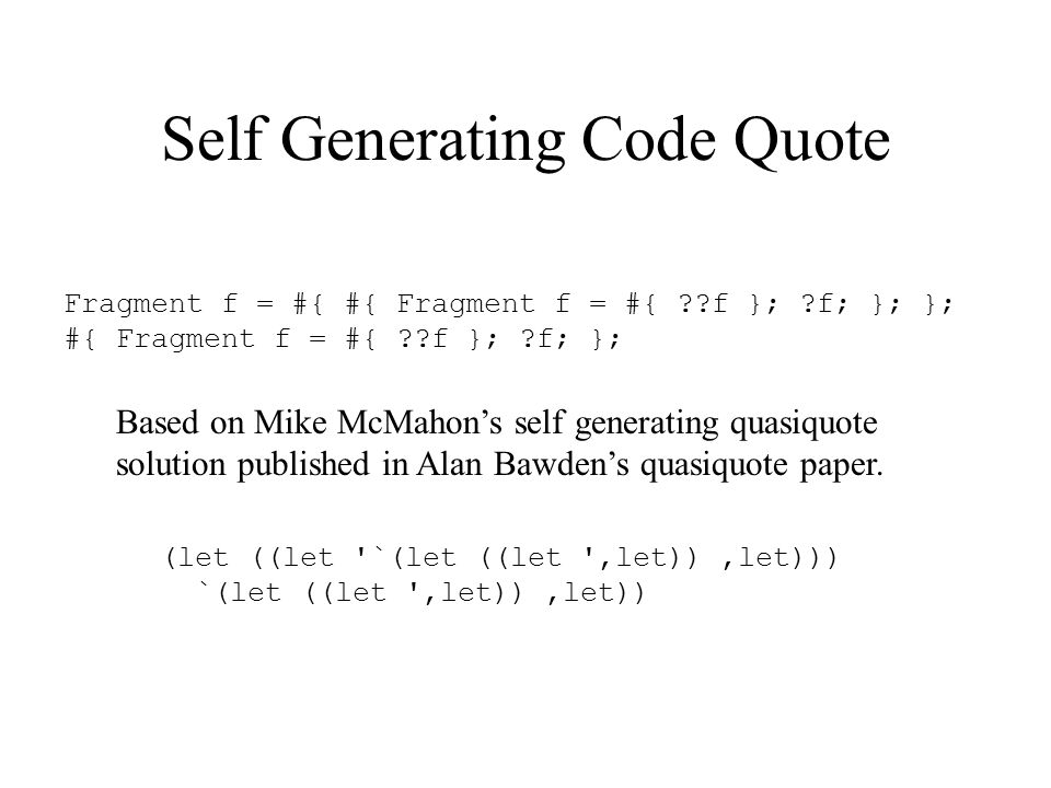 Self Generating Code Quote Fragment f = #{ #{ Fragment f = #{ f }; f; }; }; #{ Fragment f = #{ f }; f; }; Based on Mike McMahon's self generating quasiquote solution published in Alan Bawden's quasiquote paper.