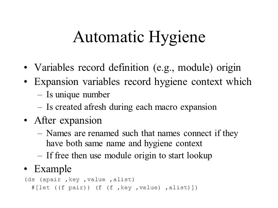 Automatic Hygiene Variables record definition (e.g., module) origin Expansion variables record hygiene context which –Is unique number –Is created afresh during each macro expansion After expansion –Names are renamed such that names connect if they have both same name and hygiene context –If free then use module origin to start lookup Example (ds (apair,key,value,alist) #[let ((f pair)) (f (f,key,value),alist)])