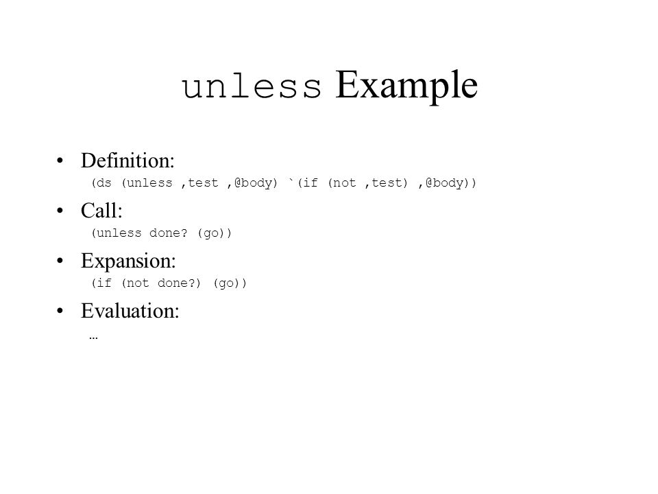 unless Example Definition: (ds (unless,test,@body) `(if (not,test),@body)) Call: (unless done.