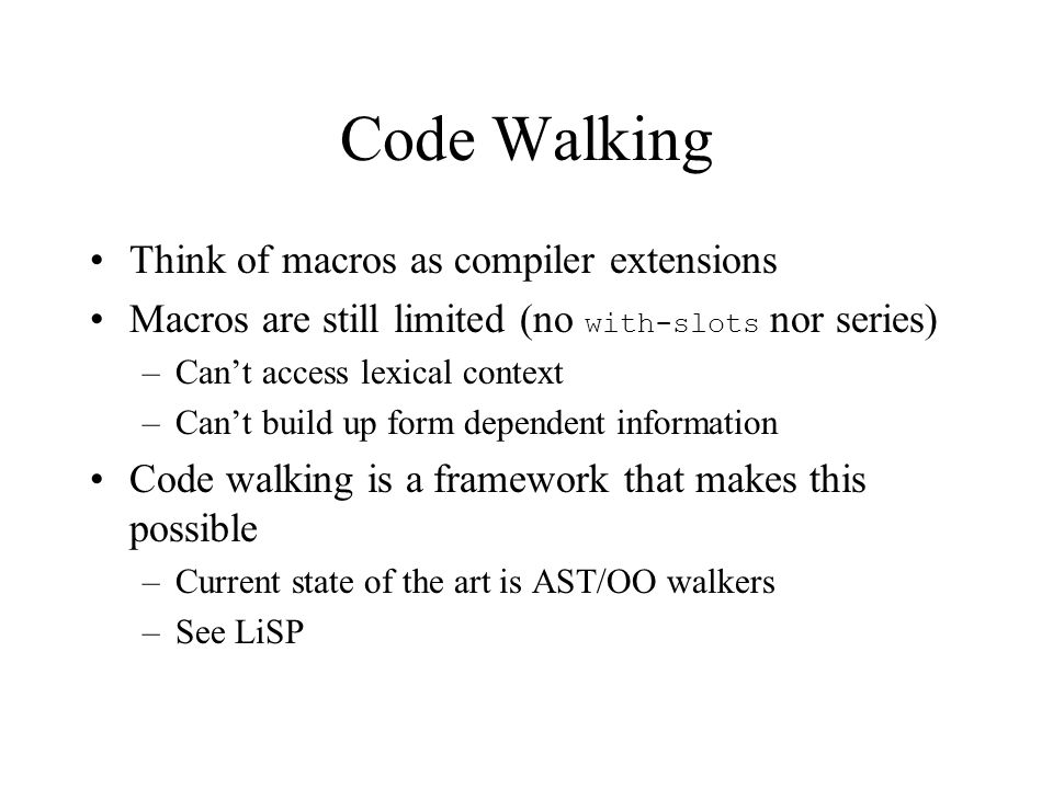 Code Walking Think of macros as compiler extensions Macros are still limited (no with-slots nor series) –Can't access lexical context –Can't build up form dependent information Code walking is a framework that makes this possible –Current state of the art is AST/OO walkers –See LiSP