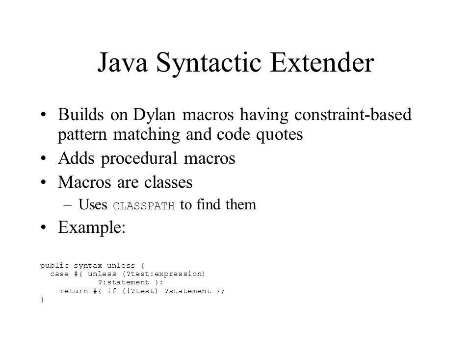 Java Syntactic Extender Builds on Dylan macros having constraint-based pattern matching and code quotes Adds procedural macros Macros are classes –Uses CLASSPATH to find them Example: public syntax unless { case #{ unless ( test:expression) :statement }: return #{ if (! test) statement }; }