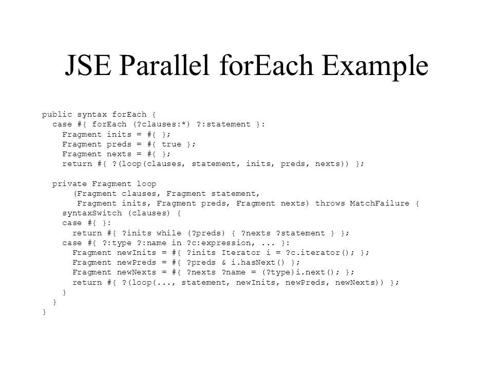 JSE Parallel forEach Example public syntax forEach { case #{ forEach ( clauses:*) :statement }: Fragment inits = #{ }; Fragment preds = #{ true }; Fragment nexts = #{ }; return #{ (loop(clauses, statement, inits, preds, nexts)) }; private Fragment loop (Fragment clauses, Fragment statement, Fragment inits, Fragment preds, Fragment nexts) throws MatchFailure { syntaxSwitch (clauses) { case #{ }: return #{ inits while ( preds) { nexts statement } }; case #{ :type :name in c:expression,...