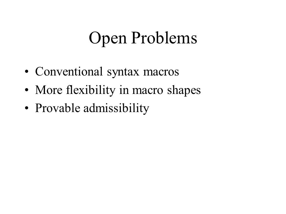 Open Problems Conventional syntax macros More flexibility in macro shapes Provable admissibility