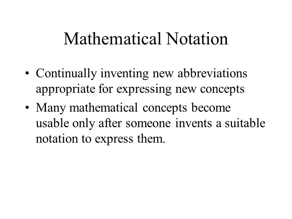 Mathematical Notation Continually inventing new abbreviations appropriate for expressing new concepts Many mathematical concepts become usable only after someone invents a suitable notation to express them.