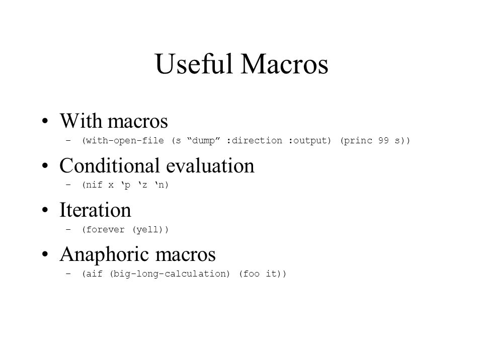 Useful Macros With macros –(with-open-file (s dump :direction :output) (princ 99 s)) Conditional evaluation –(nif x 'p 'z 'n) Iteration –(forever (yell)) Anaphoric macros –(aif (big-long-calculation) (foo it))
