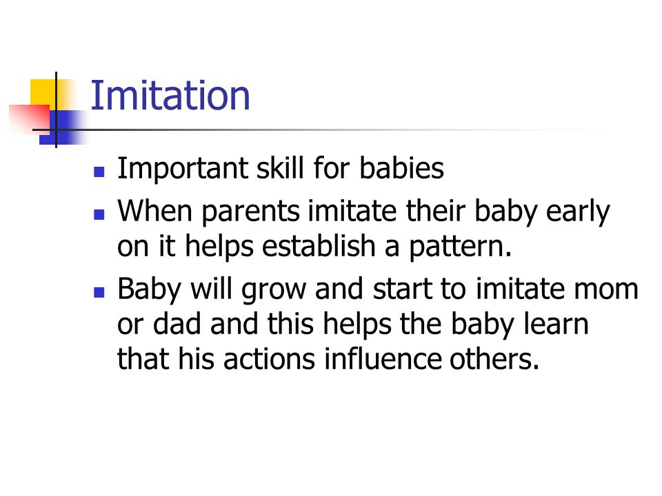 Imitation Important skill for babies When parents imitate their baby early on it helps establish a pattern. Baby will grow and start to imitate mom or