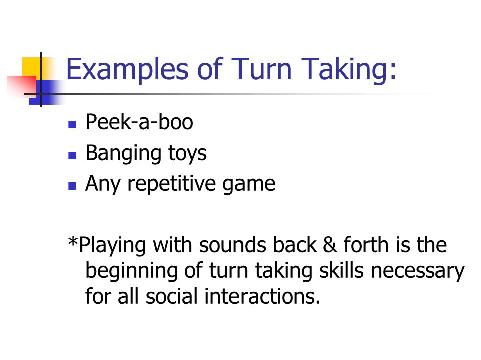 Examples of Turn Taking: Peek-a-boo Banging toys Any repetitive game *Playing with sounds back & forth is the beginning of turn taking skills necessary for all social interactions.