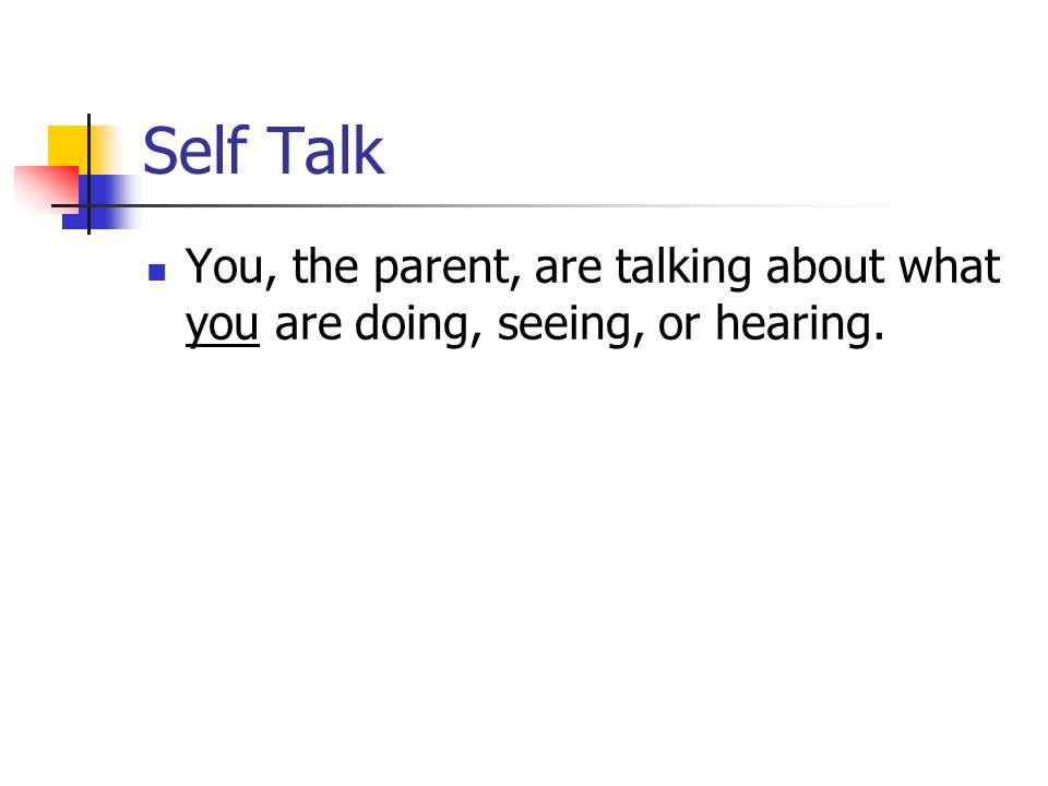 Self Talk You, the parent, are talking about what you are doing, seeing, or hearing.