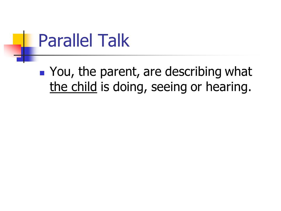 Parallel Talk You, the parent, are describing what the child is doing, seeing or hearing.