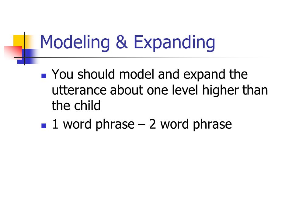 Modeling & Expanding You should model and expand the utterance about one level higher than the child 1 word phrase – 2 word phrase