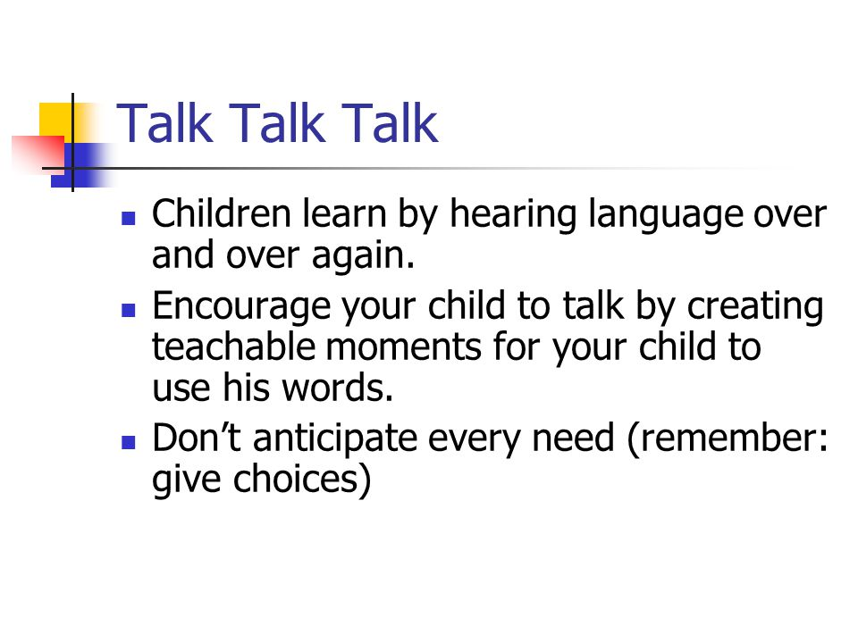 Talk Talk Talk Children learn by hearing language over and over again. Encourage your child to talk by creating teachable moments for your child to us