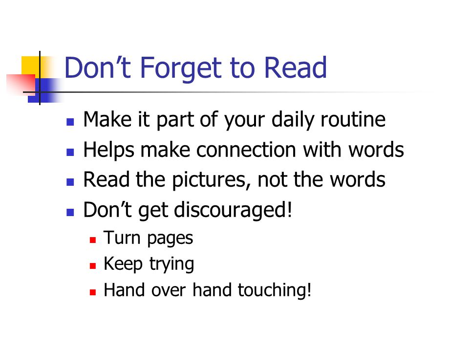 Don't Forget to Read Make it part of your daily routine Helps make connection with words Read the pictures, not the words Don't get discouraged.