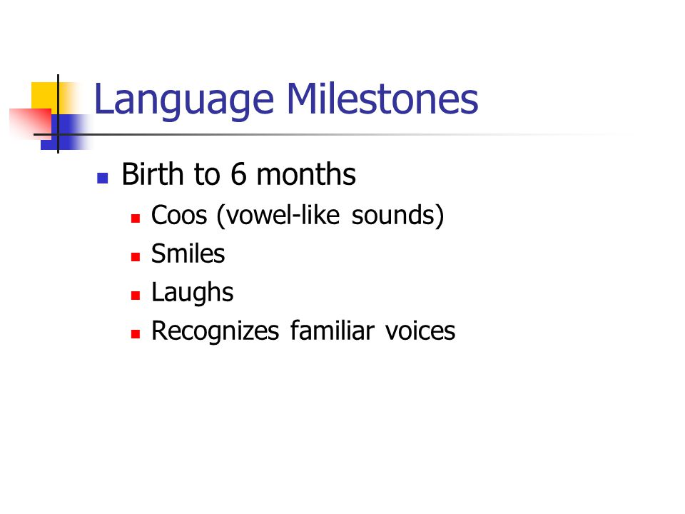 Language Milestones 6 – 12 months Babbles (consonant-vowel sound combos) Looks for familiar objects/people when named Imitates an adult (verbal and non-verbal) Has about 3 words or so – mama, dada, baba