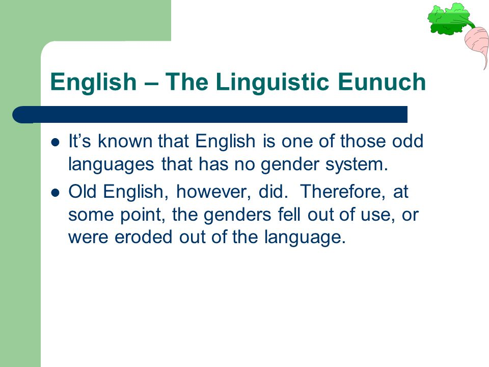 English – The Linguistic Eunuch It's known that English is one of those odd languages that has no gender system. Old English, however, did. Therefore,