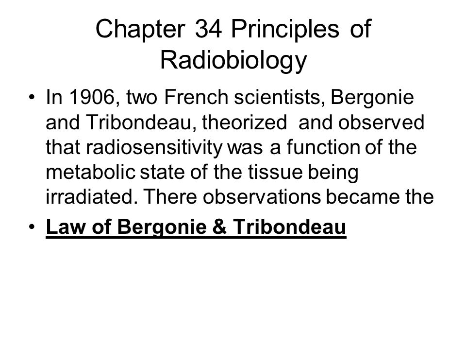 Chapter 34 Principles of Radiobiology In 1906, two French scientists, Bergonie and Tribondeau, theorized and observed that radiosensitivity was a func