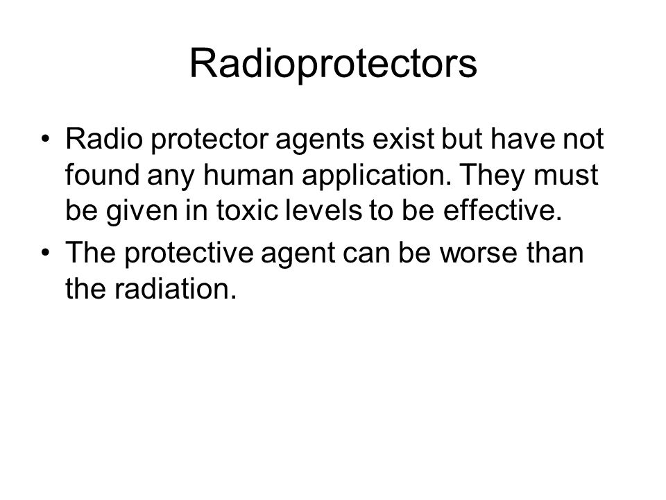 Radioprotectors Radio protector agents exist but have not found any human application. They must be given in toxic levels to be effective. The protect