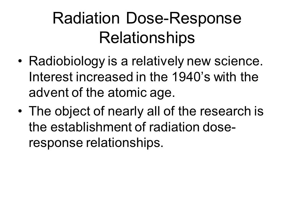 Radiation Dose-Response Relationships Radiobiology is a relatively new science. Interest increased in the 1940's with the advent of the atomic age. Th