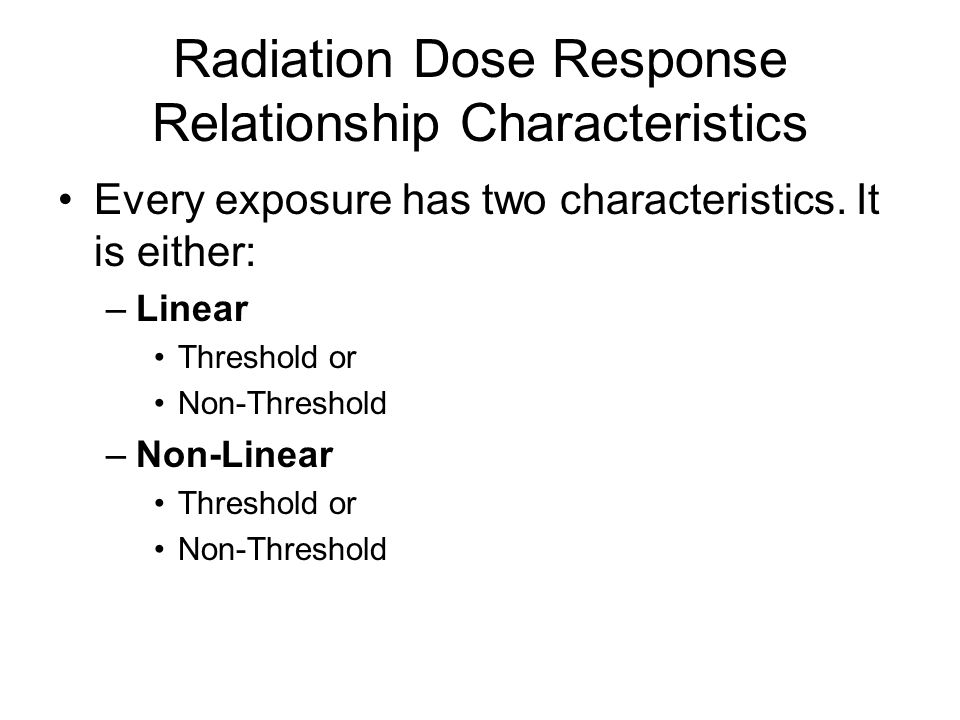 Radiation Dose Response Relationship Characteristics Every exposure has two characteristics. It is either: –Linear Threshold or Non-Threshold –Non-Lin