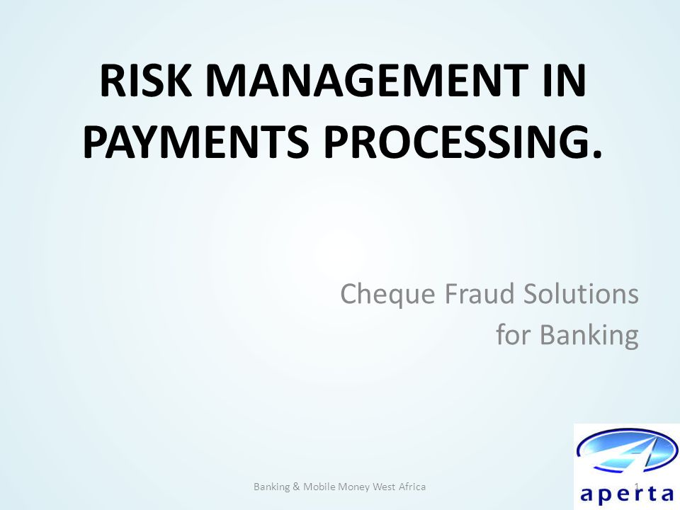 RISK MANAGEMENT IN PAYMENTS PROCESSING. Cheque Fraud Solutions for Banking Banking & Mobile Money West Africa1