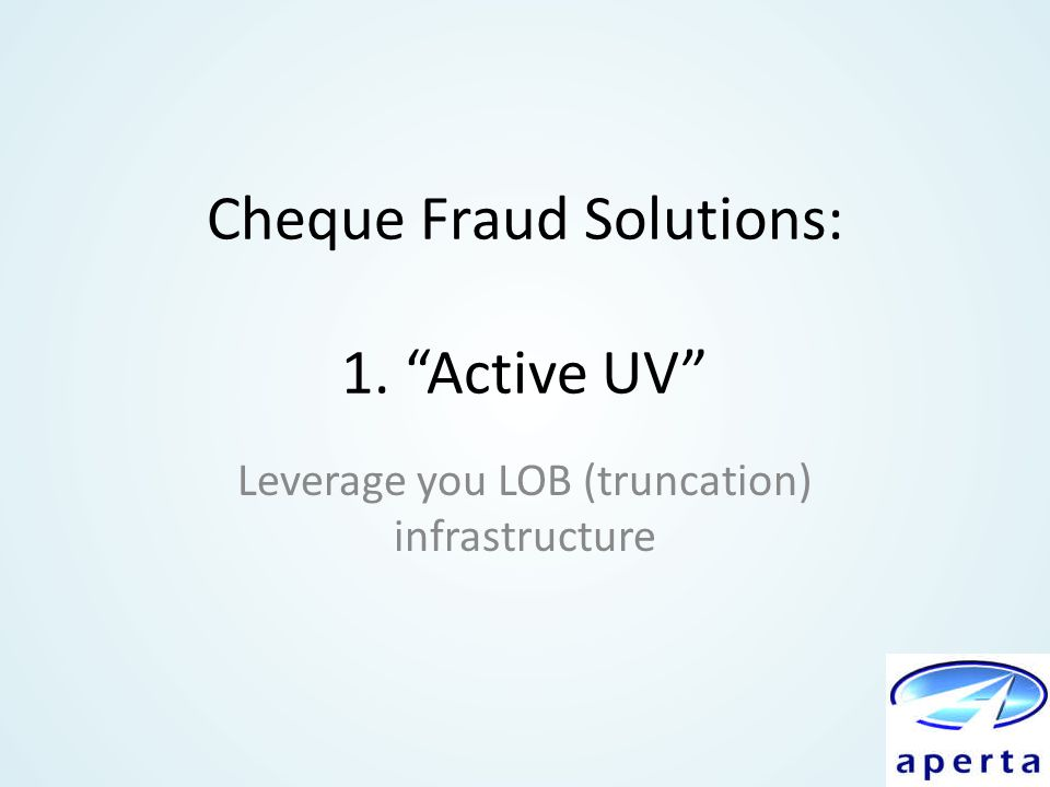"Cheque Fraud Solutions: 1. ""Active UV"" Leverage you LOB (truncation) infrastructure"