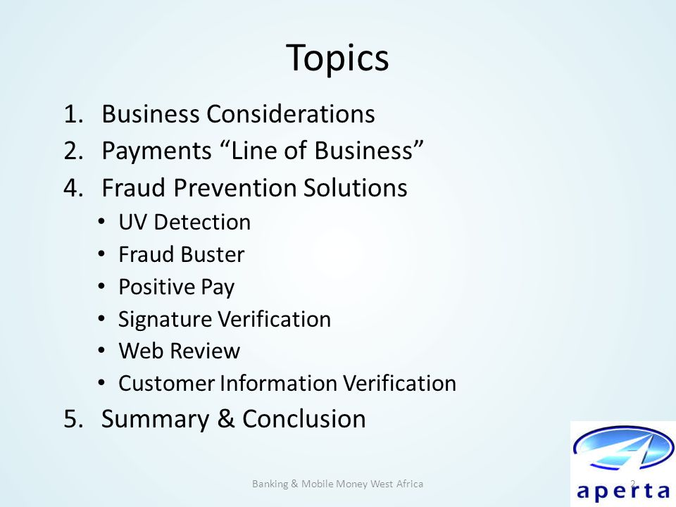 "Topics 1.Business Considerations 2.Payments ""Line of Business"" 4.Fraud Prevention Solutions UV Detection Fraud Buster Positive Pay Signature Verificat"