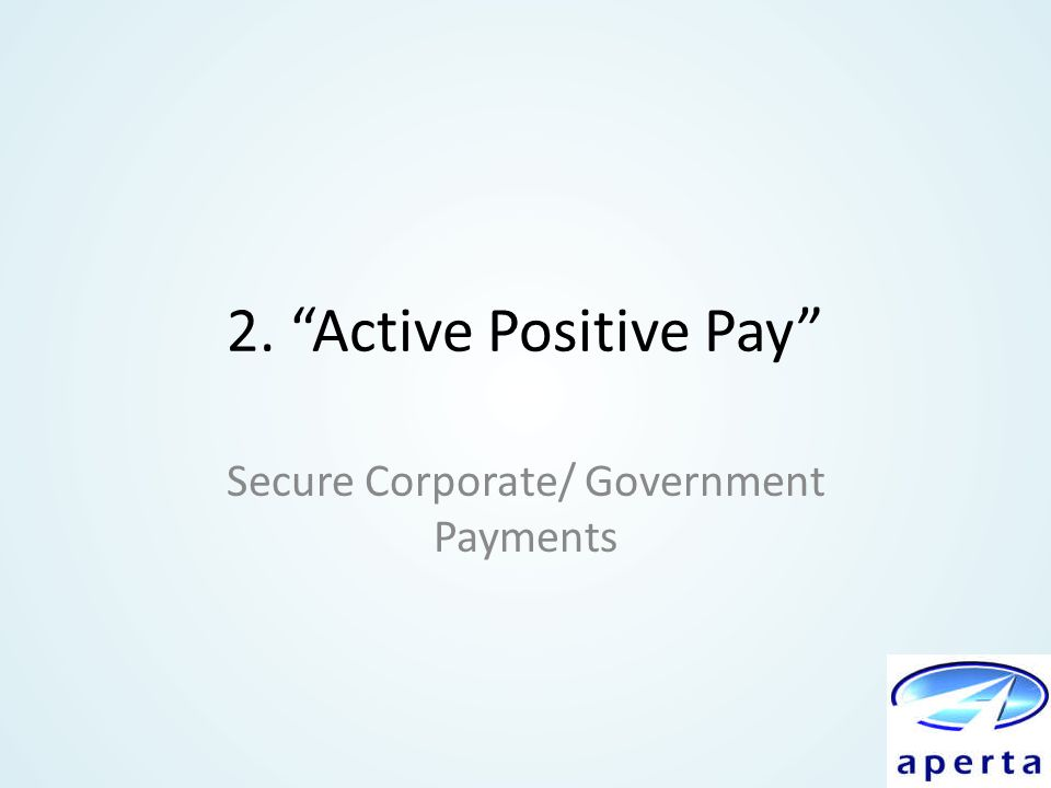 "2. ""Active Positive Pay"" Secure Corporate/ Government Payments"