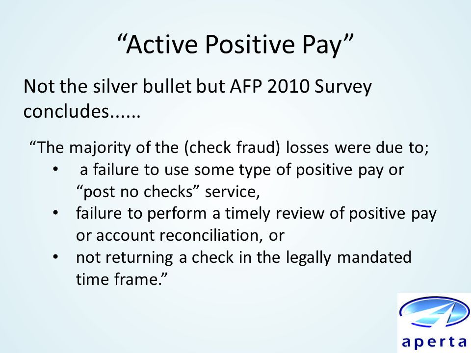 """Active Positive Pay"" ""The majority of the (check fraud) losses were due to; a failure to use some type of positive pay or ""post no checks"" service, f"
