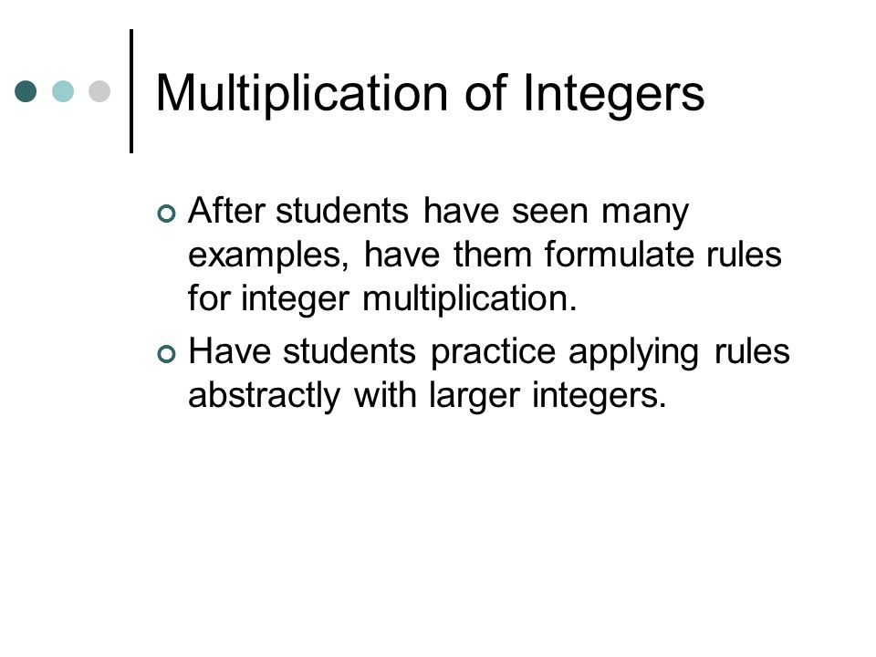 Multiplication of Integers With many examples, students may develop a rule If the counter is negative it will mean take the opposite of. (flip-over) (-2)(+3) Then flip Two sets of 3 (-3)(-1) Then flip