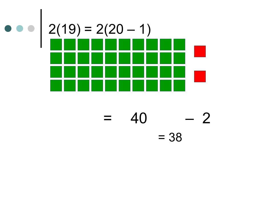 20 + 12 32 4(14) = 4(10 + 4) = 40 +16 = 56 2(16) = 2(10 + 6)