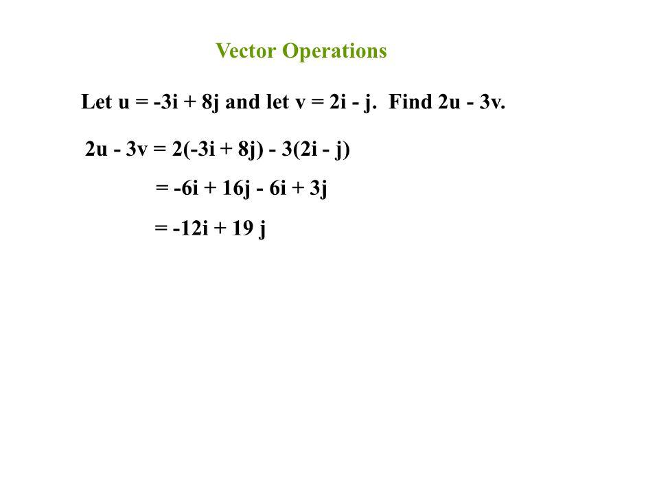 Vector Operations Let u = -3i + 8j and let v = 2i - j. Find 2u - 3v. 2u - 3v = 2(-3i + 8j) - 3(2i - j) = -6i + 16j - 6i + 3j = -12i + 19 j